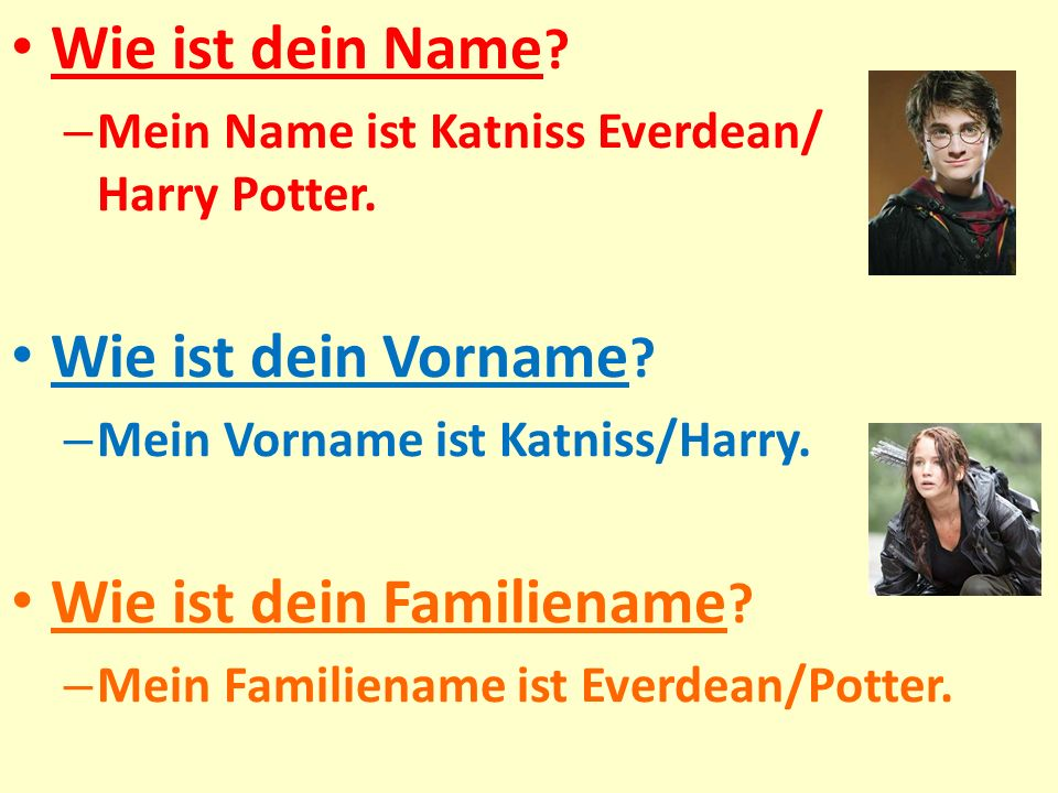 Wie ist dein Name ? – Mein Name ist Katniss Everdean/ Harry Potter. Wie ist dein Vorname ? – Mein Vorname ist Katniss/Harry. Wie ist dein Familiename