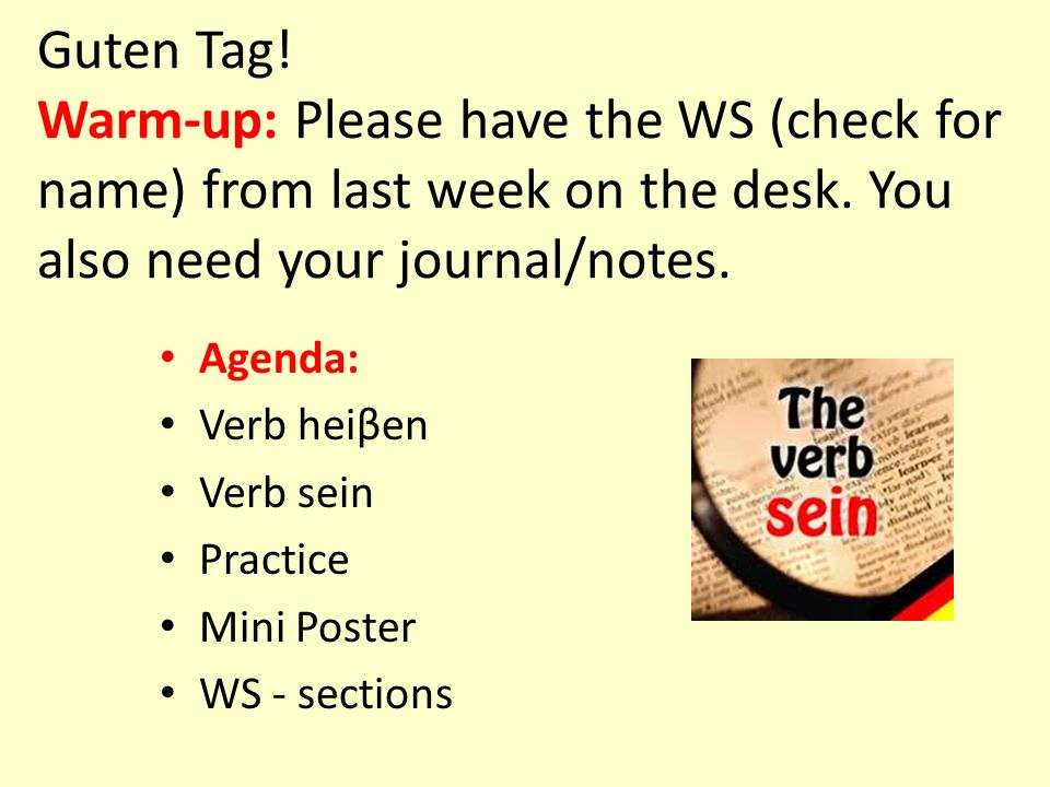 Guten Tag.Warm-up: Please have the WS (check for name) from last week on the desk.