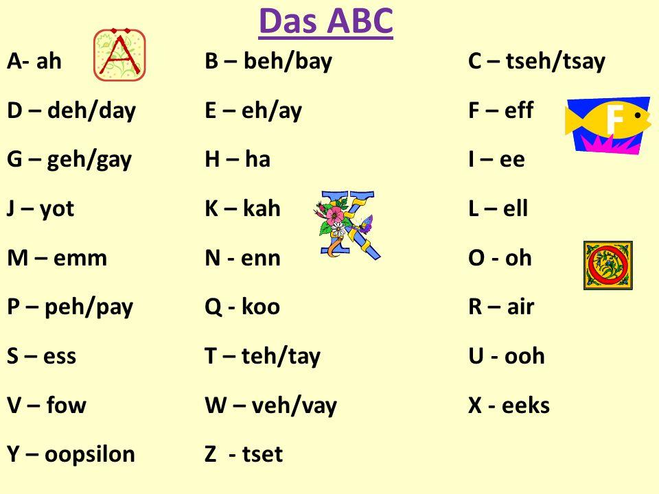 Das ABC A- ahB – beh/bay C – tseh/tsay D – deh/day E – eh/ay F – eff G – geh/gay H – ha I – ee J – yot K – kah L – ell M – emm N - enn O - oh P – peh/