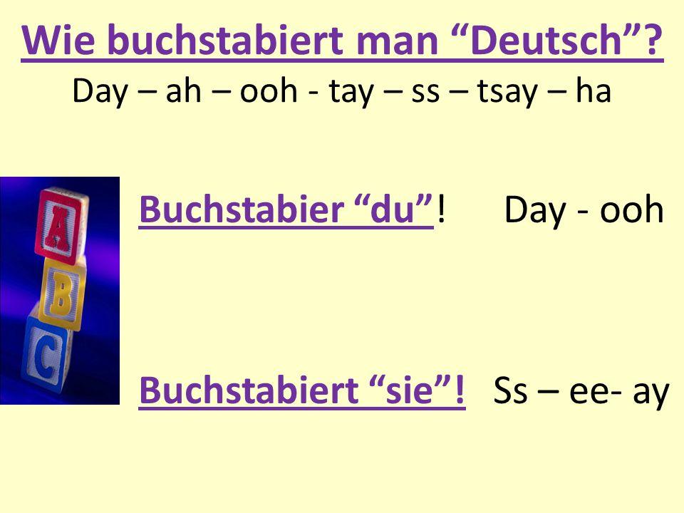 Wie buchstabiert man Deutsch? Day – ah – ooh - tay – ss – tsay – ha Buchstabier du! Day - ooh Buchstabiert sie! Ss – ee- ay
