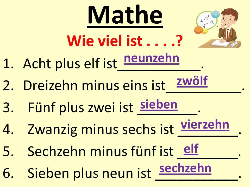 Mathe Wie viel ist....? 1.Acht plus elf ist___________. 2.Dreizehn minus eins ist__________. 3.Fünf plus zwei ist ________. 4.Zwanzig minus sechs ist