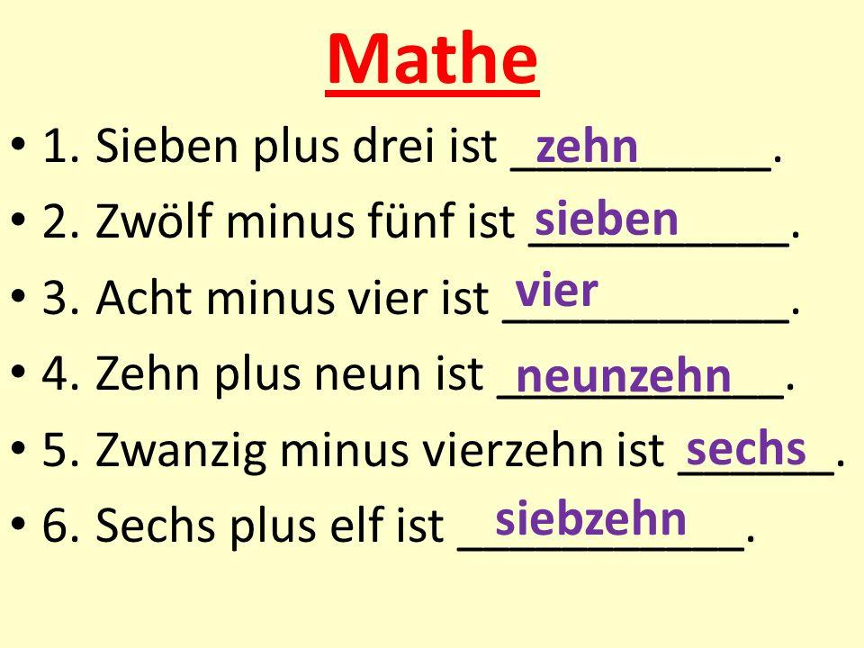 Mathe 1.Sieben plus drei ist __________. 2.Zwölf minus fünf ist __________. 3.Acht minus vier ist ___________. 4.Zehn plus neun ist ___________. 5.Zwa
