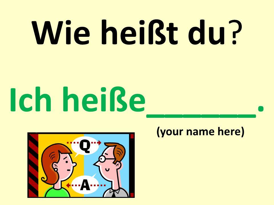 Wie heißt du? Ich heiße______. (your name here)