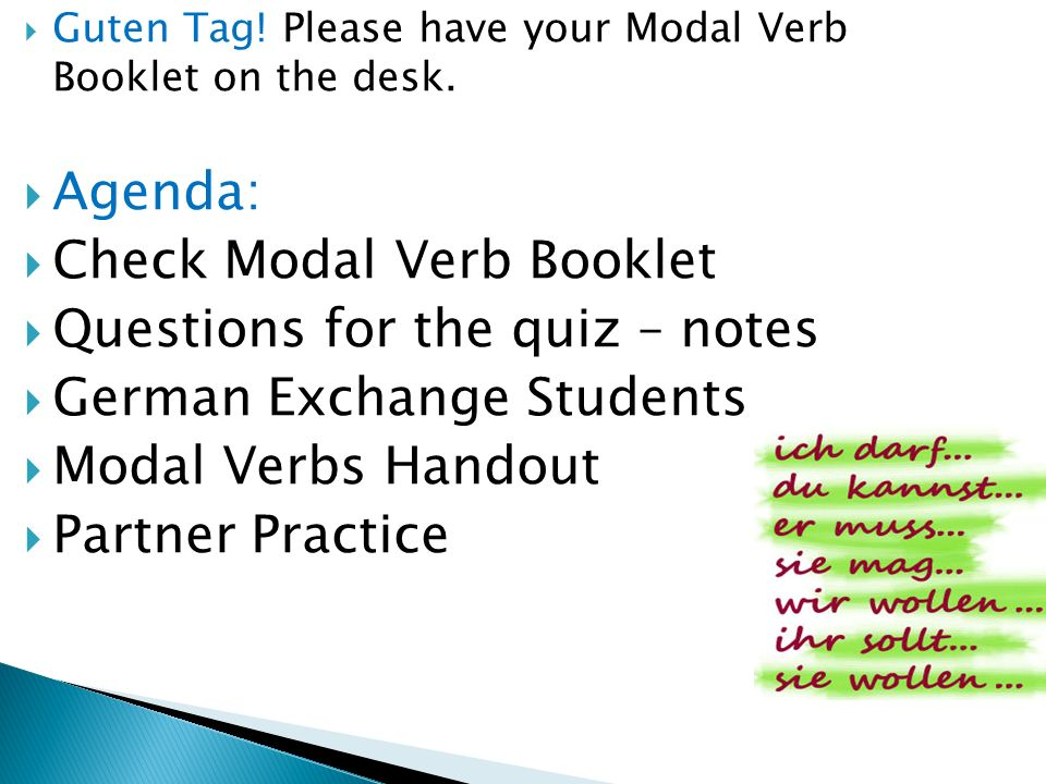 Guten Tag! Please have your Modal Verb Booklet on the desk. Agenda: Check Modal Verb Booklet Questions for the quiz – notes German Exchange Students M