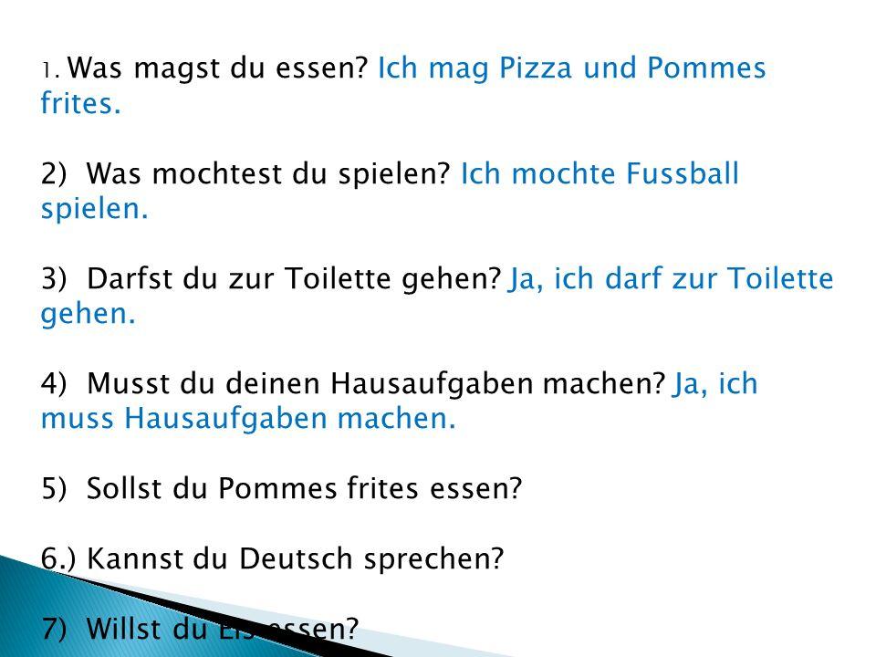 1. Was magst du essen? Ich mag Pizza und Pommes frites. 2) Was mochtest du spielen? Ich mochte Fussball spielen. 3) Darfst du zur Toilette gehen? Ja,