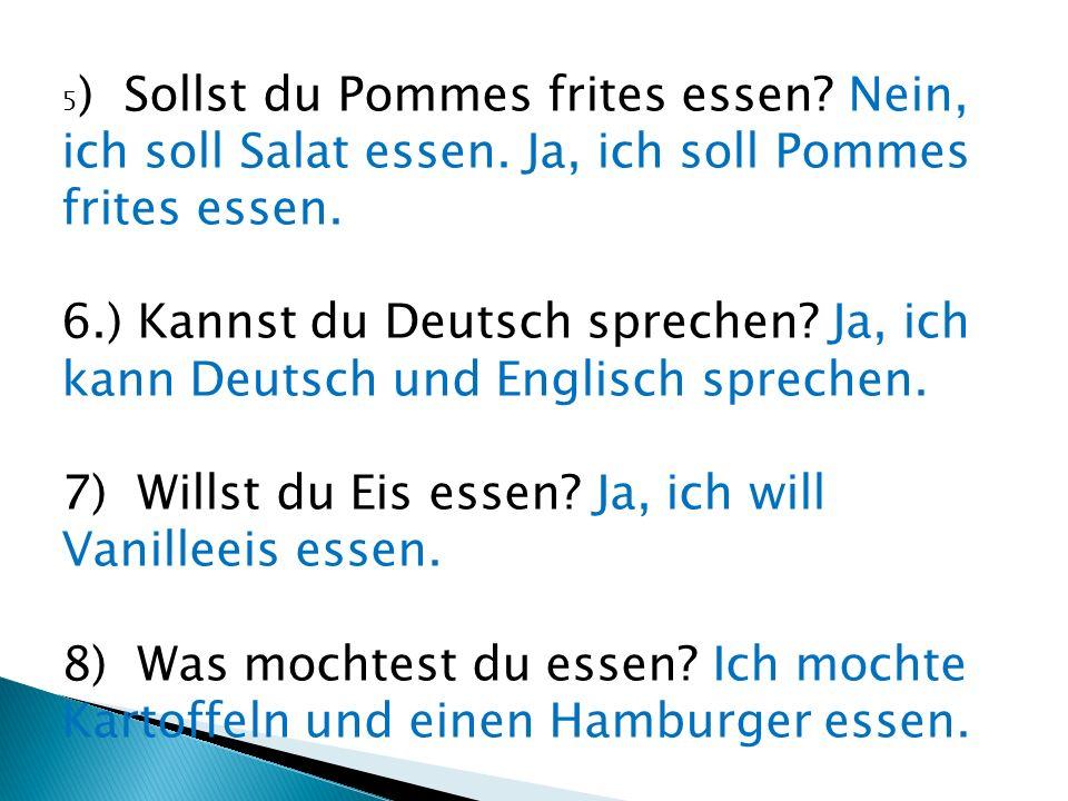 5 ) Sollst du Pommes frites essen? Nein, ich soll Salat essen. Ja, ich soll Pommes frites essen. 6.) Kannst du Deutsch sprechen? Ja, ich kann Deutsch