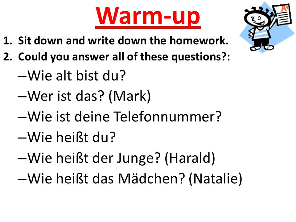 Warm-up 1. Sit down and write down the homework. 2. Could you answer all of these questions?: – Wie alt bist du? – Wer ist das? (Mark) – Wie ist deine