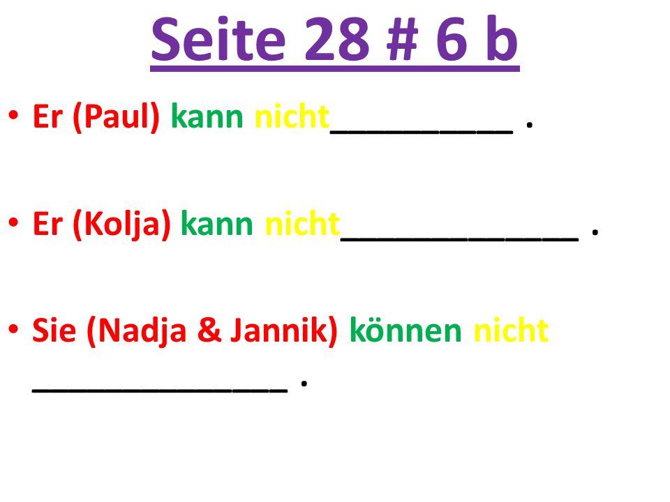 Seite 28 # 6 b Er (Paul) kann nicht__________. Er (Kolja) kann nicht_____________. Sie (Nadja & Jannik) können nicht ______________.