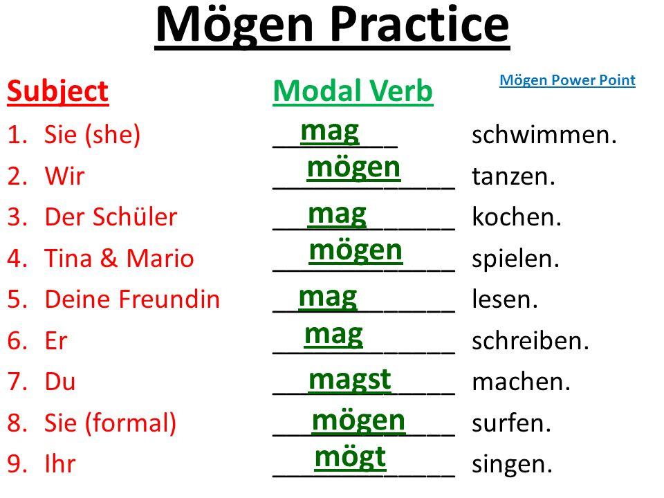 Mögen Practice Subject Modal Verb 1.Sie (she)_________schwimmen. 2.Wir_____________tanzen. 3.Der Schüler_____________kochen. 4.Tina & Mario __________