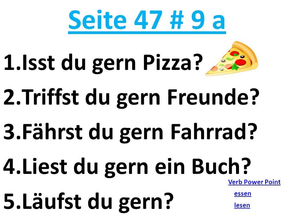 Seite 47 # 9 a 1.Isst du gern Pizza? 2.Triffst du gern Freunde? 3.Fährst du gern Fahrrad? 4.Liest du gern ein Buch? 5.Läufst du gern? Verb Power Point