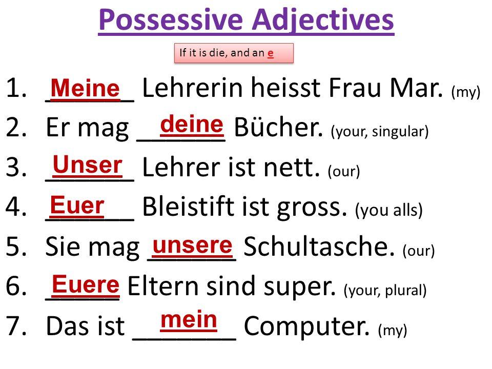 Possessive Adjectives 1.______ Lehrerin heisst Frau Mar. (my) 2.Er mag ______ Bücher. (your, singular) 3.______ Lehrer ist nett. (our) 4.______ Bleist