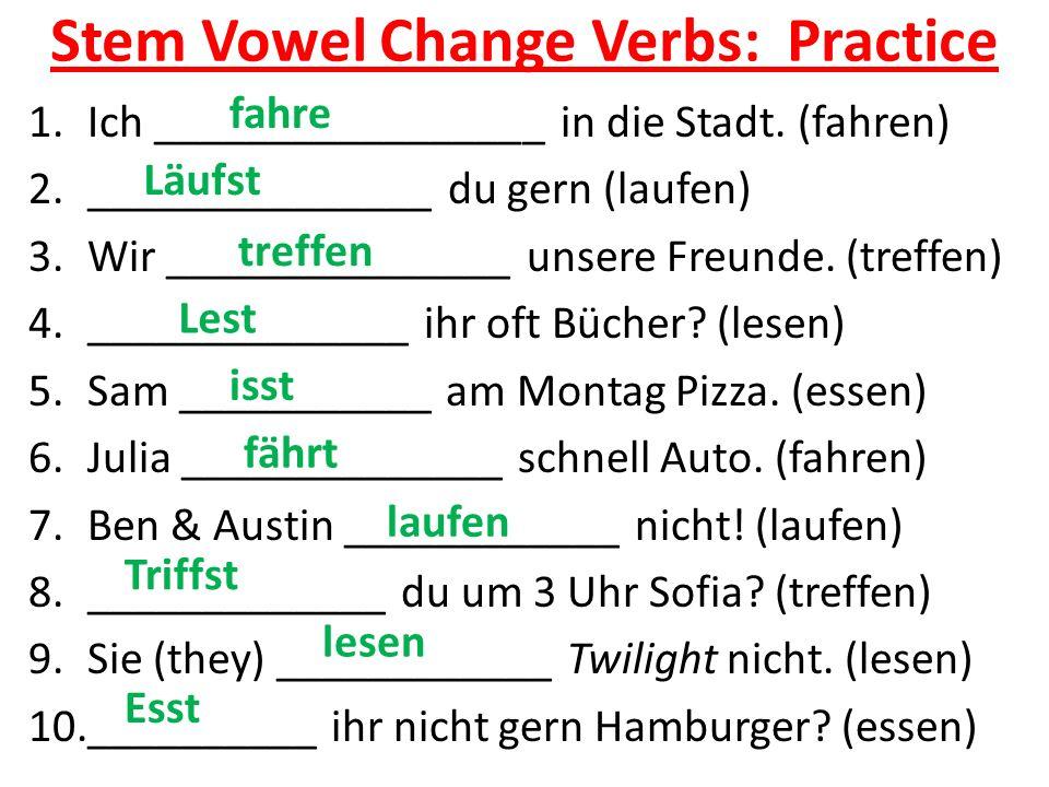 Stem Vowel Change Verbs: Practice 1.Ich _________________ in die Stadt. (fahren) 2._______________ du gern (laufen) 3.Wir _______________ unsere Freun