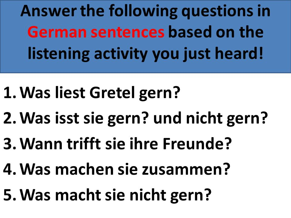Answer the following questions in German sentences based on the listening activity you just heard! 1.Was liest Gretel gern? 2.Was isst sie gern? und n