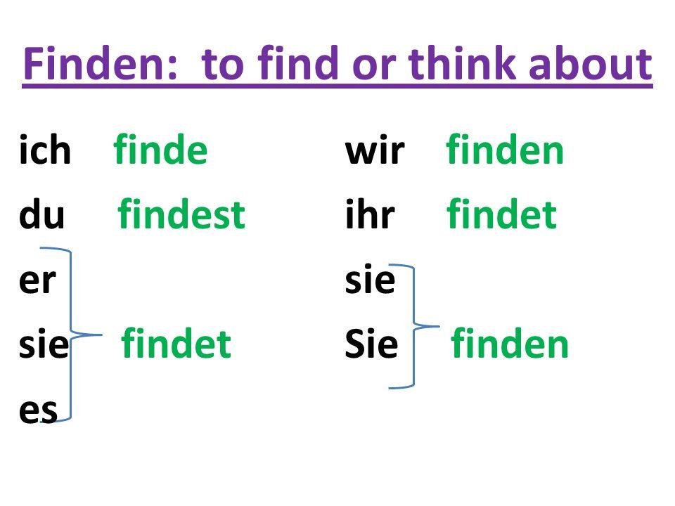 Finden: to find or think about wir finden ihr findet sie Sie finden ich finde du findest er sie findet es