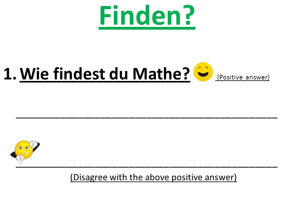 Finden? 1.Wie findest du Mathe? (Positive answer) ______________________________________________ (Disagree with the above positive answer)