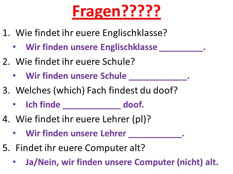 Fragen????? 1.Wie findet ihr euere Englischklasse? Wir finden unsere Englischklasse _________. 2.Wie findet ihr euere Schule? Wir finden unsere Schule