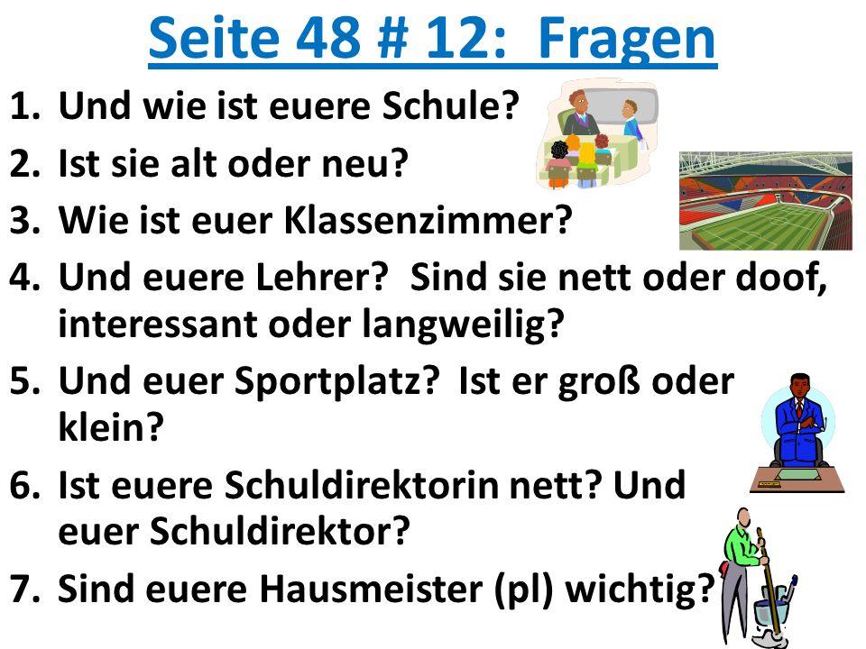 Seite 48 # 12: Fragen 1.Und wie ist euere Schule? 2.Ist sie alt oder neu? 3.Wie ist euer Klassenzimmer? 4.Und euere Lehrer? Sind sie nett oder doof, i