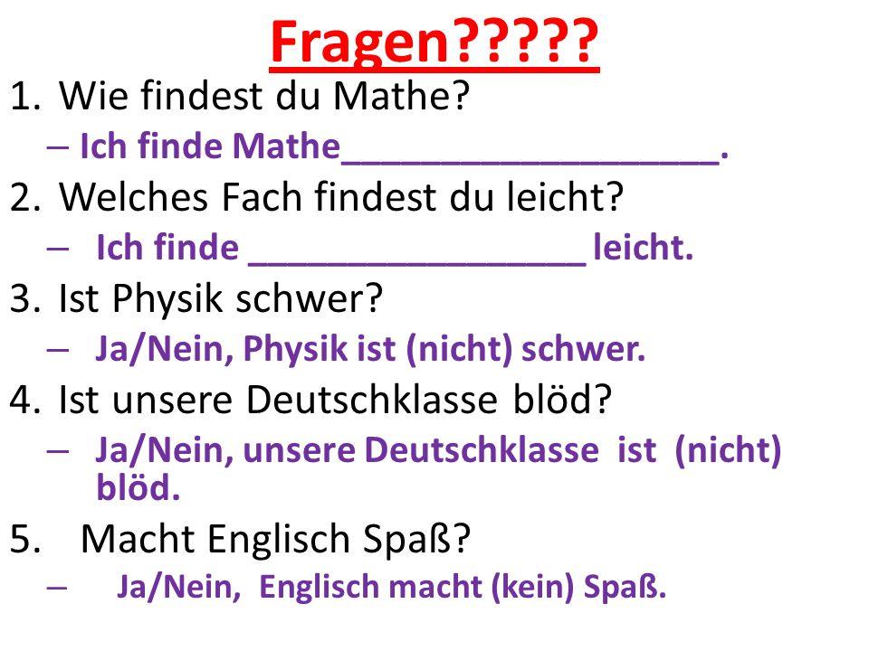 Fragen????? 1.Wie findest du Mathe? – Ich finde Mathe___________________. 2.Welches Fach findest du leicht? – Ich finde _________________ leicht. 3.Is