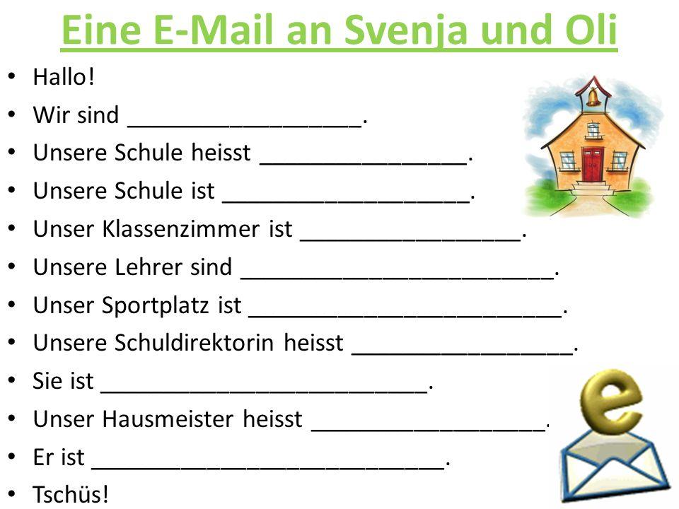 Eine E-Mail an Svenja und Oli Hallo! Wir sind __________________. Unsere Schule heisst ________________. Unsere Schule ist ___________________. Unser