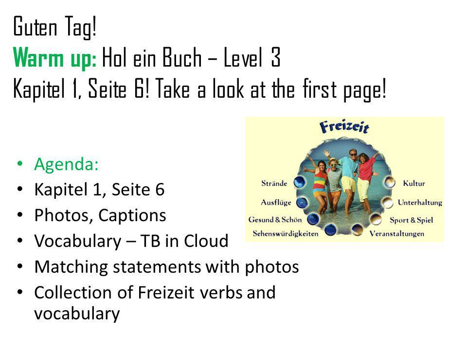 Guten Tag! Warm up: Hol ein Buch – Level 3 Kapitel 1, Seite 6! Take a look at the first page! Agenda: Kapitel 1, Seite 6 Photos, Captions Vocabulary –