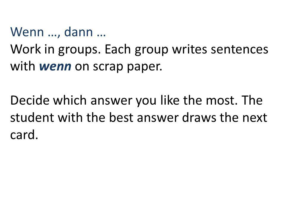 Wenn …, dann … Work in groups. Each group writes sentences with wenn on scrap paper. Decide which answer you like the most. The student with the best