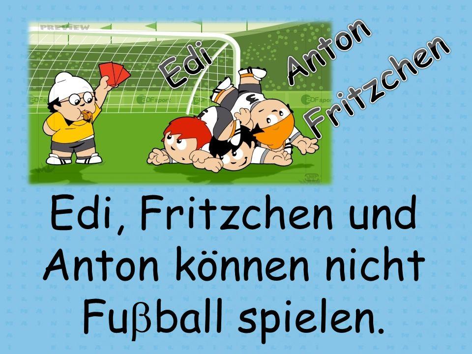 Edi, Fritzchen und Anton können nicht Fu ball spielen.