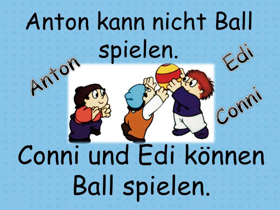 Conni und Edi können Ball spielen. Anton kann nicht Ball spielen.