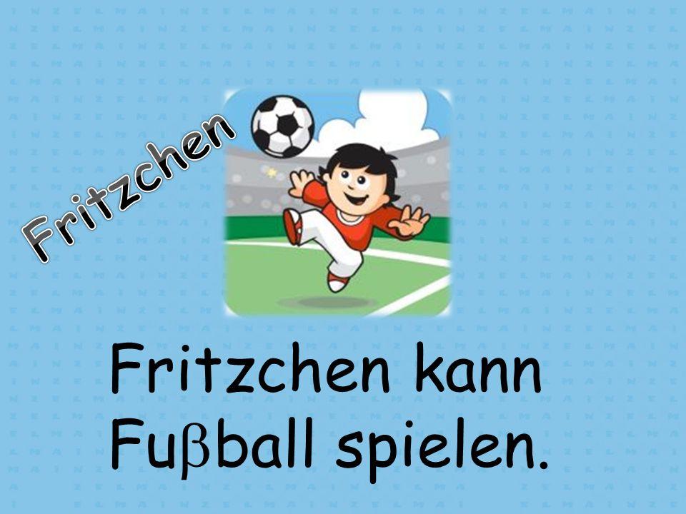 Fritzchen kann Fu ball spielen.