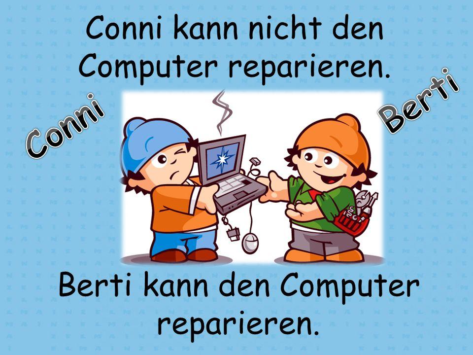 Conni kann nicht den Computer reparieren. Berti kann den Computer reparieren.