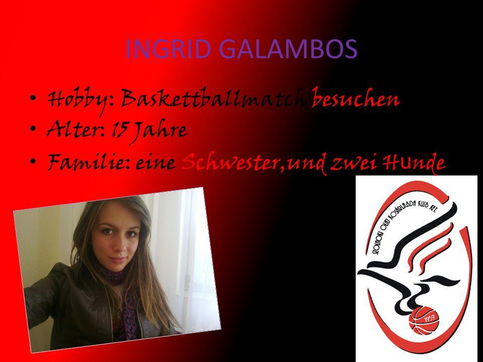 INGRID GALAMBOS Hobby: Baskettballmatch besuchen Alter: 15 Jahre Familie: eine Schwester,und zwei H u nde