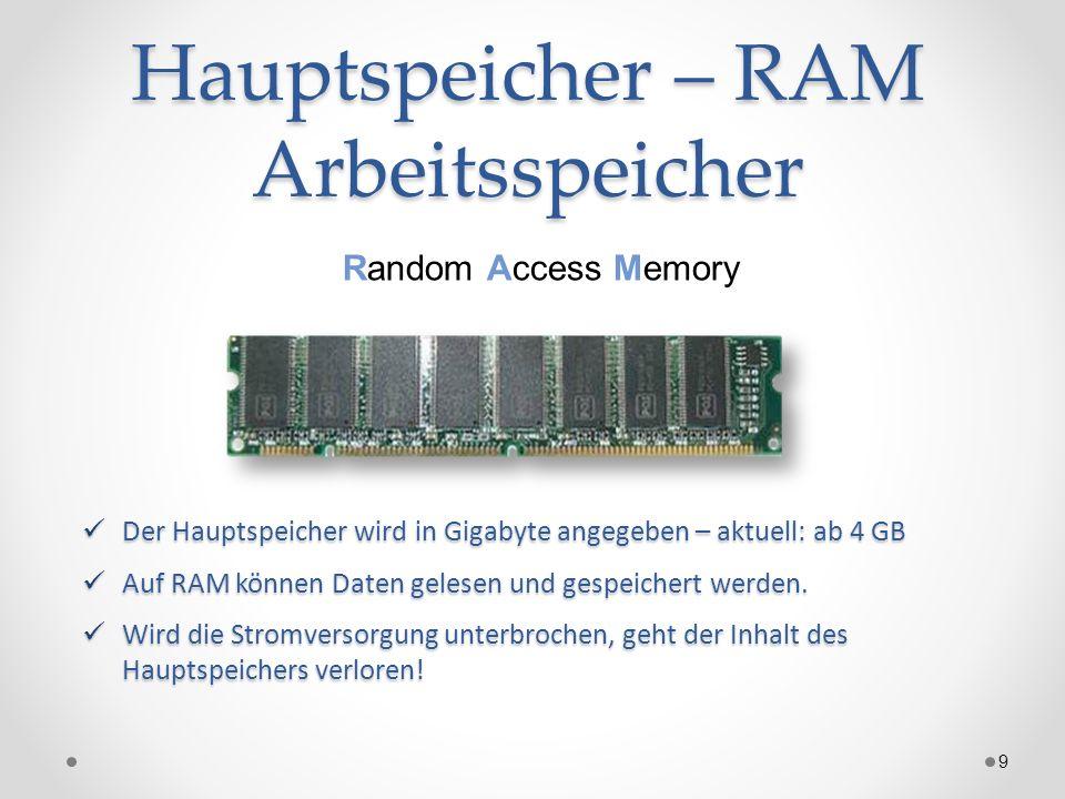Hauptspeicher – RAM Arbeitsspeicher 9 Random Access Memory Der Hauptspeicher wird in Gigabyte angegeben – aktuell: ab 4 GB Der Hauptspeicher wird in G
