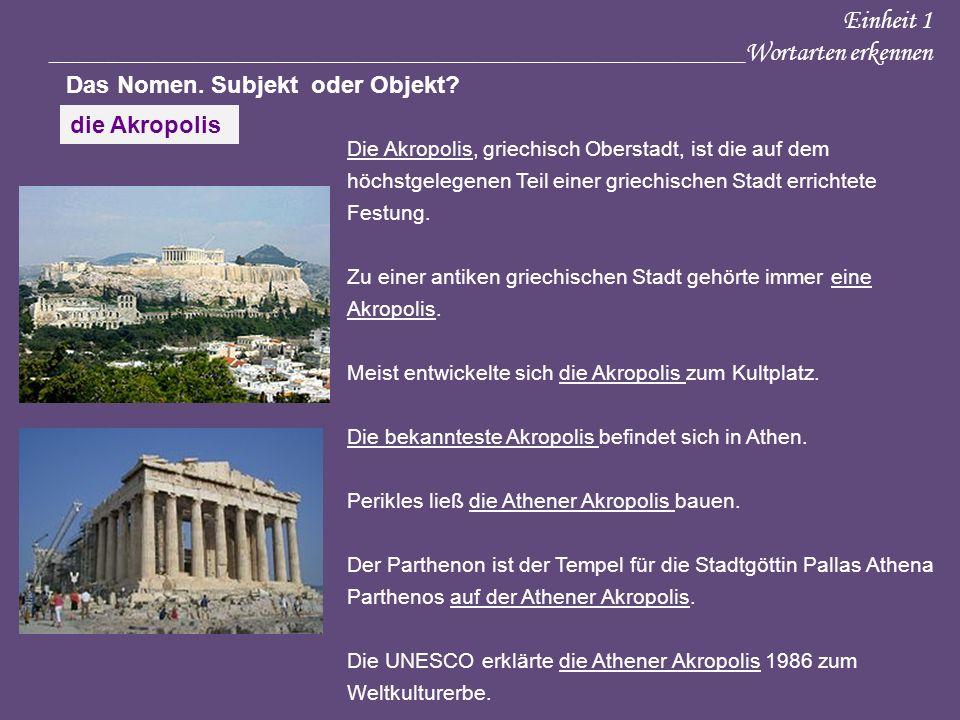 Einheit 1 ____________________________________________________Wortarten erkennen Das Nomen. Subjekt oder Objekt? Die Akropolis, griechisch Oberstadt,