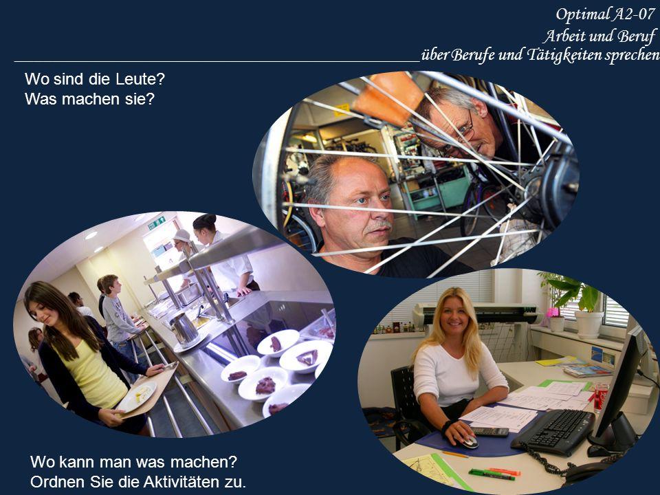 Optimal A2-07 Arbeit und Beruf ____________________________________________über Berufe und Tätigkeiten sprechen Wo sind die Leute? Was machen sie? Wo