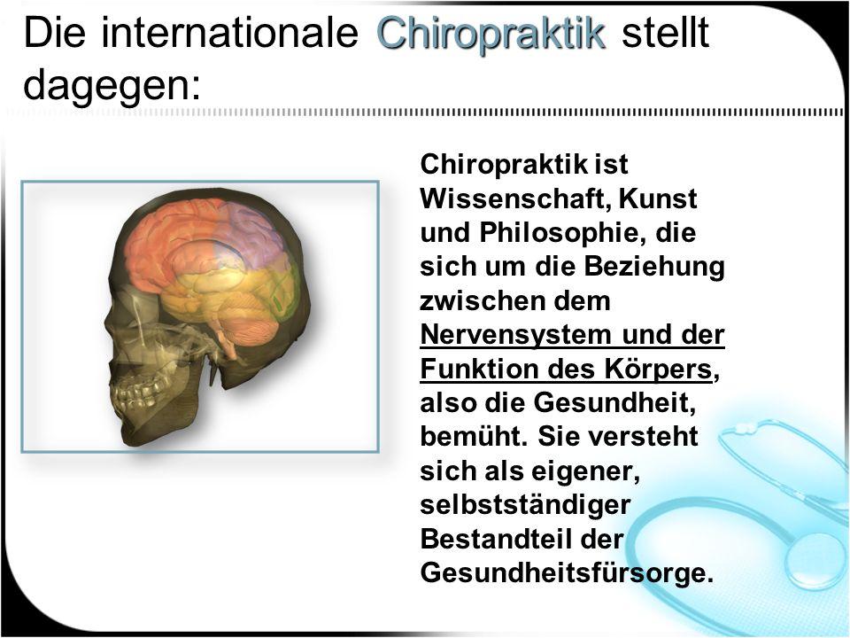 Chiropraktik Die internationale Chiropraktik stellt dagegen: Chiropraktik ist Wissenschaft, Kunst und Philosophie, die sich um die Beziehung zwischen dem Nervensystem und der Funktion des Körpers, also die Gesundheit, bemüht.