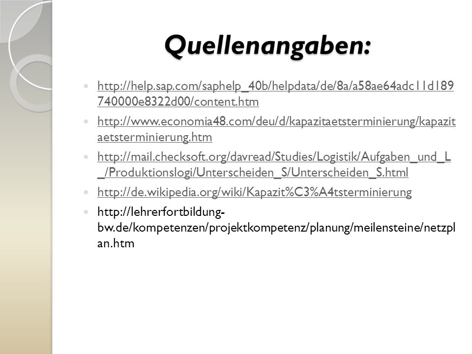 Quellenangaben: http://help.sap.com/saphelp_40b/helpdata/de/8a/a58ae64adc11d189 740000e8322d00/content.htm http://help.sap.com/saphelp_40b/helpdata/de/8a/a58ae64adc11d189 740000e8322d00/content.htm http://www.economia48.com/deu/d/kapazitaetsterminierung/kapazit aetsterminierung.htm http://www.economia48.com/deu/d/kapazitaetsterminierung/kapazit aetsterminierung.htm http://mail.checksoft.org/davread/Studies/Logistik/Aufgaben_und_L _/Produktionslogi/Unterscheiden_S/Unterscheiden_S.html http://mail.checksoft.org/davread/Studies/Logistik/Aufgaben_und_L _/Produktionslogi/Unterscheiden_S/Unterscheiden_S.html http://de.wikipedia.org/wiki/Kapazit%C3%A4tsterminierung http://lehrerfortbildung- bw.de/kompetenzen/projektkompetenz/planung/meilensteine/netzpl an.htm