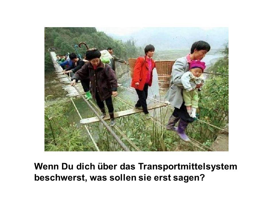 Wenn Du dich über das Transportmittelsystem beschwerst, was sollen sie erst sagen?