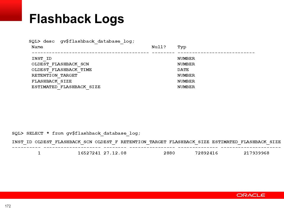 Click to edit title Click to edit Master text styles Insert Picture Here Flashback Database Vorbereitungen Archive Log Mode Prüfen, ob Flashback und Archive Log Mode der Datenbank aktiviert sind SELECT flashback_on, log_mode FROM gv$database; Abfragen der Zeitdauer, mit der Objekte aufgehoben werden SELECT name, value FROM gv$parameter WHERE name LIKE %flashback% ; Verändern der Aufbewahrungszeit (Anzahl der Minuten 60 * 24 = 1440 = 1 Tag) ALTER SYSTEM SET DB_FLASHBACK_RETENTION_TARGET=2880; FLASHBACK_ON LOG_MODE ------------------ ------------ YES ARCHIVELOG db_flashback_retention_target 2880 171