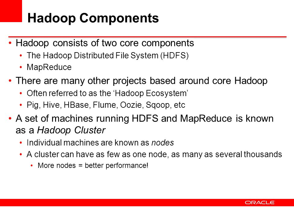 Hadoop Components Hadoop consists of two core components The Hadoop Distributed File System (HDFS) MapReduce There are many other projects based aroun