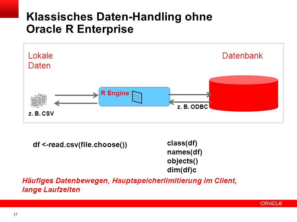 17 Klassisches Daten-Handling ohne Oracle R Enterprise R Engine Lokale Daten Datenbank df <-read.csv(file.choose()) class(df) names(df) objects() dim(df)c z.