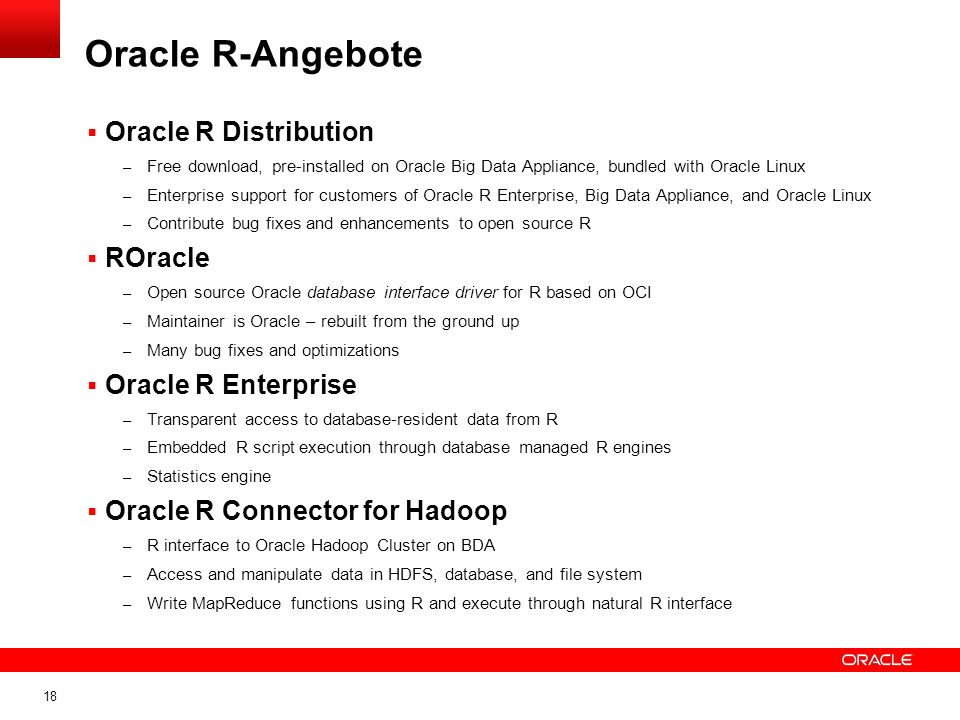 18 Oracle R Distribution – Free download, pre-installed on Oracle Big Data Appliance, bundled with Oracle Linux – Enterprise support for customers of
