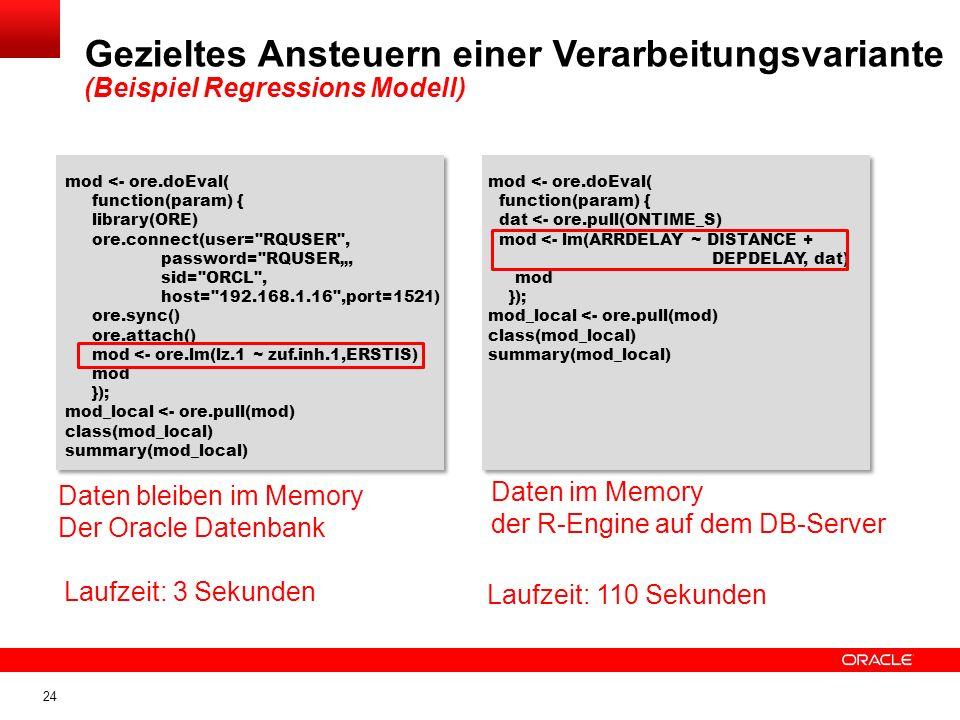 24 Gezieltes Ansteuern einer Verarbeitungsvariante (Beispiel Regressions Modell) mod <- ore.doEval( function(param) { library(ORE) ore.connect(user= RQUSER , password= RQUSER, sid= ORCL , host= 192.168.1.16 ,port=1521) ore.sync() ore.attach() mod <- ore.lm(lz.1 ~ zuf.inh.1,ERSTIS) mod }); mod_local <- ore.pull(mod) class(mod_local) summary(mod_local) Daten bleiben im Memory Der Oracle Datenbank mod <- ore.doEval( function(param) { dat <- ore.pull(ONTIME_S) mod <- lm(ARRDELAY ~ DISTANCE + DEPDELAY, dat) mod }); mod_local <- ore.pull(mod) class(mod_local) summary(mod_local) Daten im Memory der R-Engine auf dem DB-Server Laufzeit: 3 Sekunden Laufzeit: 110 Sekunden