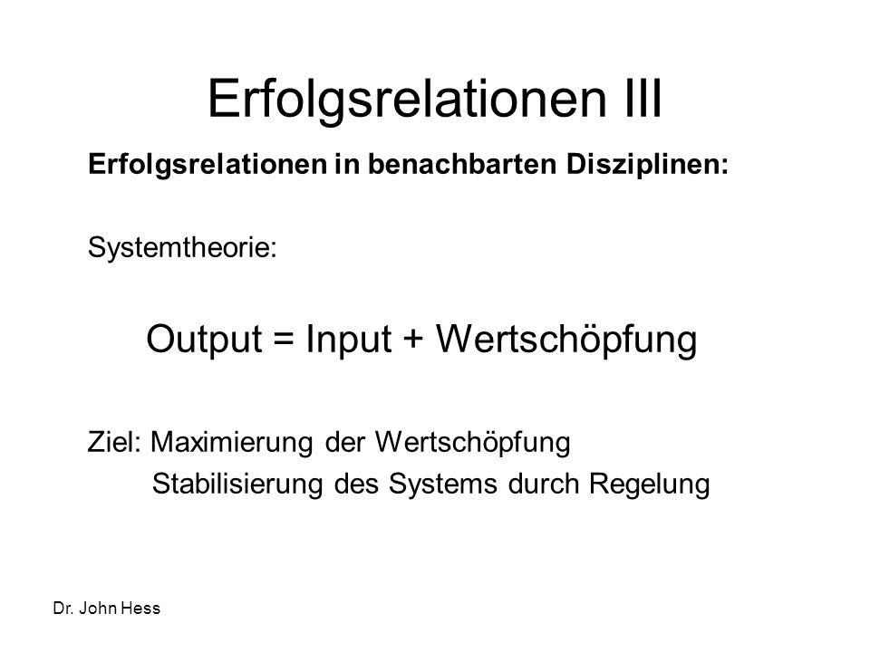 Dr. John Hess Erfolgsrelationen III Erfolgsrelationen in benachbarten Disziplinen: Systemtheorie: Output = Input + Wertschöpfung Ziel: Maximierung der