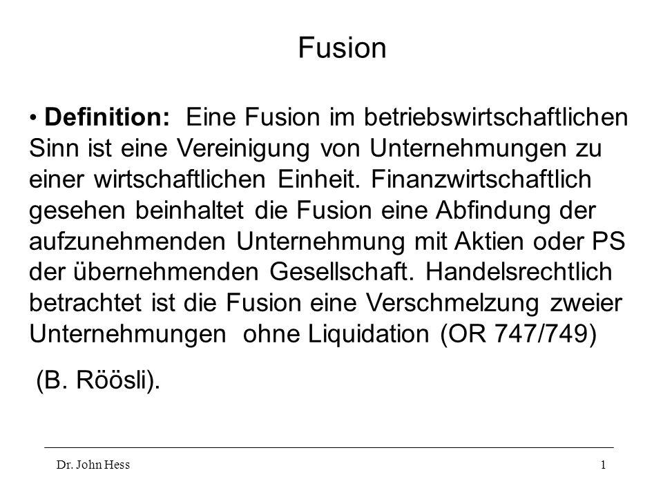 Dr. John Hess1 Fusion Definition: Eine Fusion im betriebswirtschaftlichen Sinn ist eine Vereinigung von Unternehmungen zu einer wirtschaftlichen Einhe