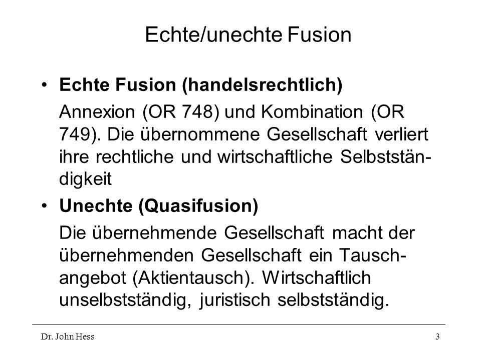 Dr. John Hess3 Echte/unechte Fusion Echte Fusion (handelsrechtlich) Annexion (OR 748) und Kombination (OR 749). Die übernommene Gesellschaft verliert