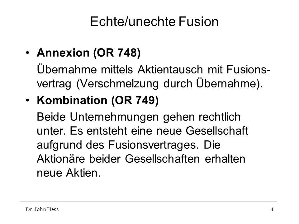 Dr. John Hess4 Echte/unechte Fusion Annexion (OR 748) Übernahme mittels Aktientausch mit Fusions- vertrag (Verschmelzung durch Übernahme). Kombination