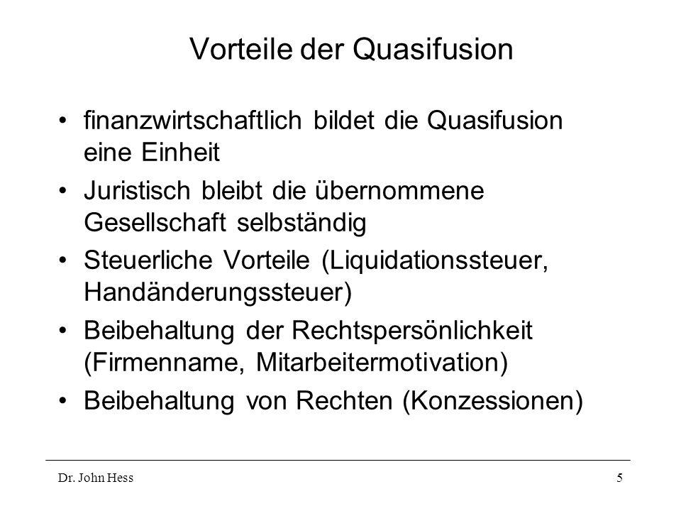 Dr. John Hess5 Vorteile der Quasifusion finanzwirtschaftlich bildet die Quasifusion eine Einheit Juristisch bleibt die übernommene Gesellschaft selbst