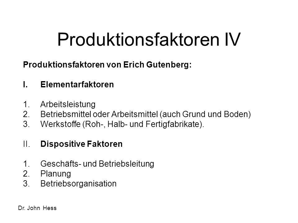 Dr. John Hess Produktionsfaktoren IV Produktionsfaktoren von Erich Gutenberg: I.Elementarfaktoren 1.Arbeitsleistung 2.Betriebsmittel oder Arbeitsmitte