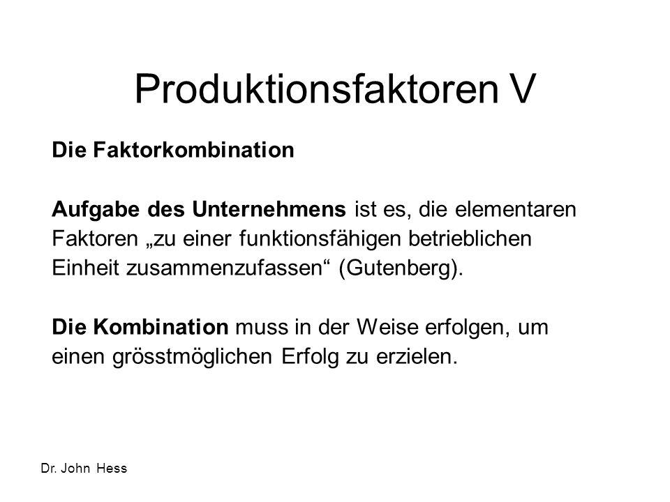 Dr. John Hess Produktionsfaktoren V Die Faktorkombination Aufgabe des Unternehmens ist es, die elementaren Faktoren zu einer funktionsfähigen betriebl