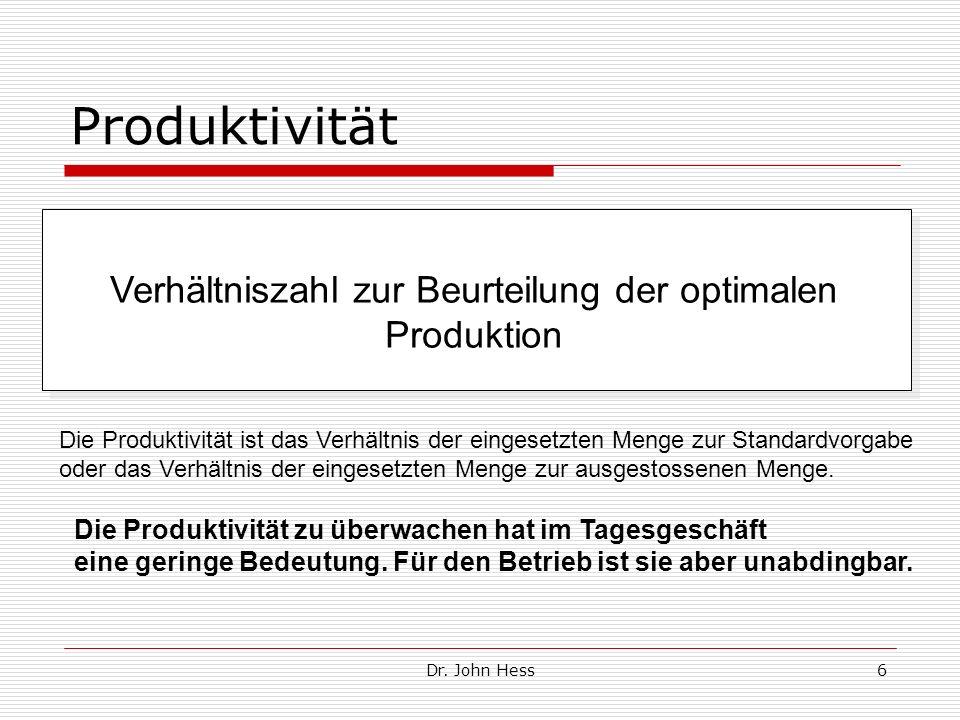 Dr. John Hess6 Produktivität Verhältniszahl zur Beurteilung der optimalen Produktion Die Produktivität ist das Verhältnis der eingesetzten Menge zur S