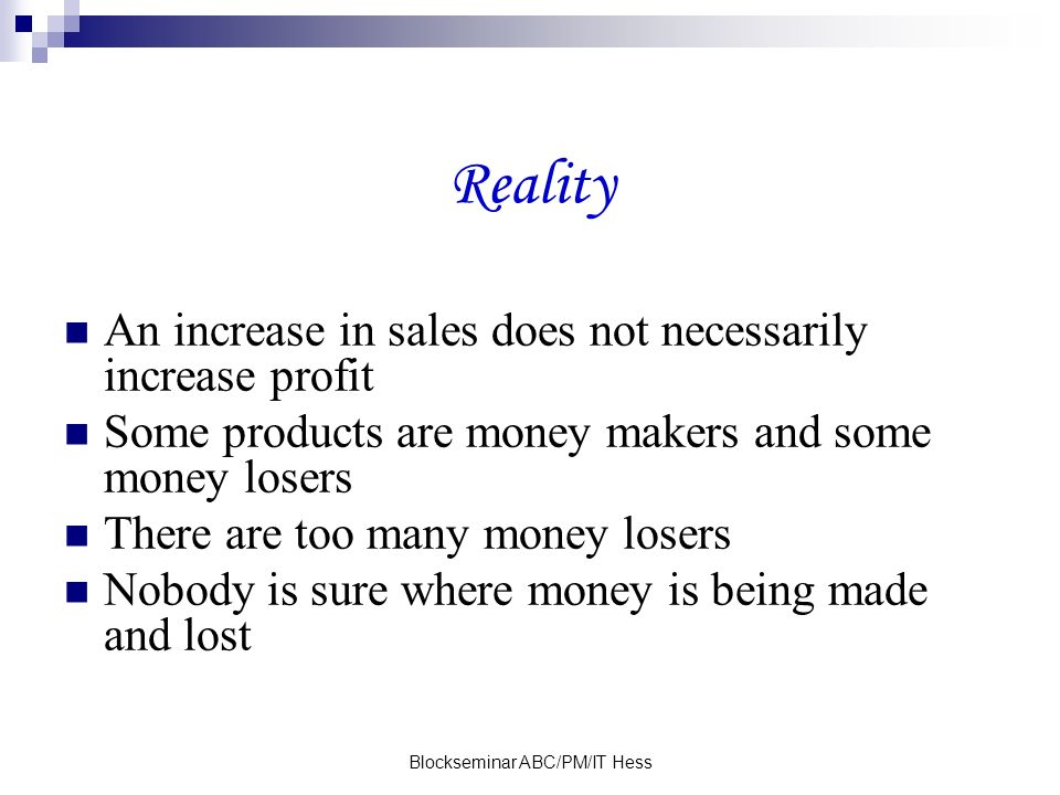 Blockseminar ABC/PM/IT Hess Reality An increase in sales does not necessarily increase profit Some products are money makers and some money losers There are too many money losers Nobody is sure where money is being made and lost